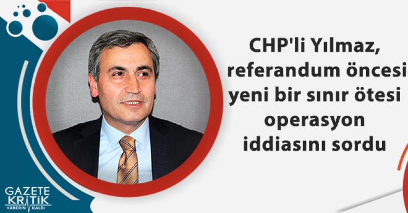 CHP'li Yılmaz, referandum öncesi yeni bir sınır ötesi operasyon iddiasını sordu
