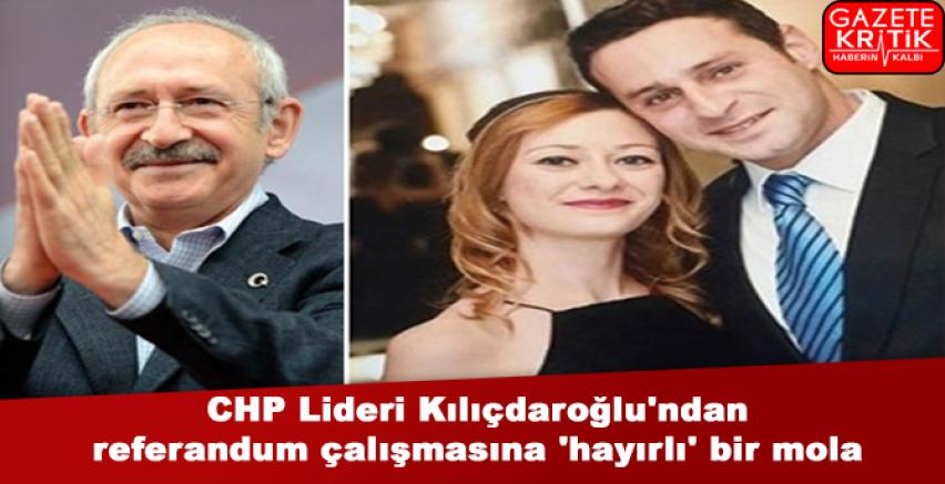 CHP Lideri Kılıçdaroğlu'ndan referandum çalışmasına 'hayırlı' bir mola