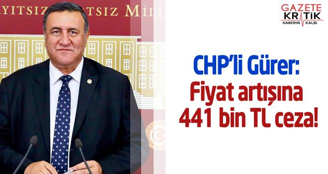 CHP'li Gürer: Fiyat artışına 441 bin TL ceza!