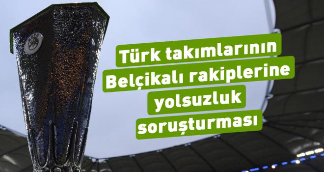 Türk takımlarının Belçikalı rakiplerine yolsuzluk...