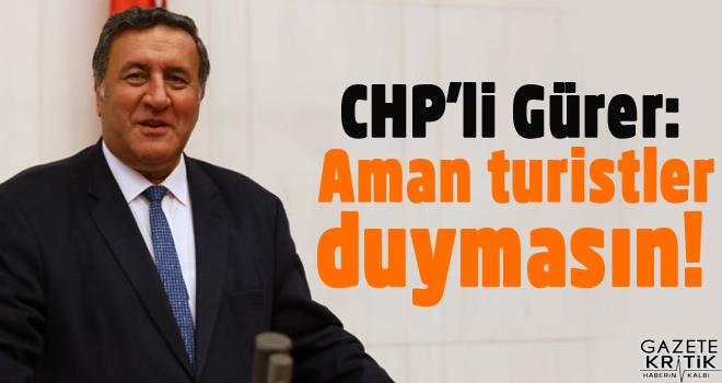 CHP'Lİ GÜRER: AMAN TURİSTLER DUYMASIN! BAKANDAN...