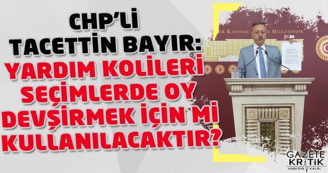 CHP'Lİ TACETTİN BAYIR:YARDIM KOLİLERİ SEÇİMLERDE...