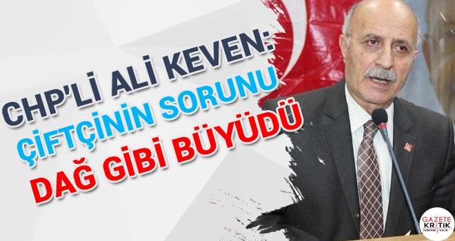 CHP'Lİ ALİ KEVEN:ÇİFTÇİNİN SORUNU DAĞ GİBİ...