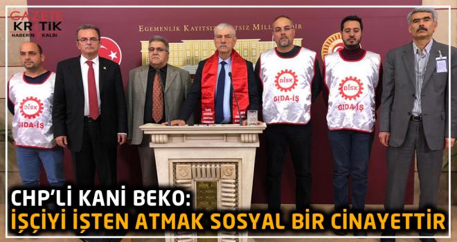 CHP'Lİ KANİ BEKO:İŞÇİYİ İŞTEN ATMAK SOSYAL...