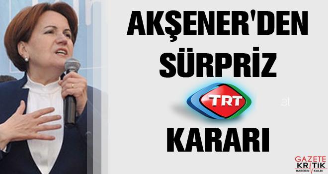 Akşener'den sürpriz TRT kararı