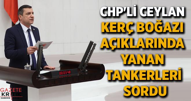 CHP'Lİ CEYLAN KERÇ BOĞAZI AÇIKLARINDA YANAN TANKERLERİ...