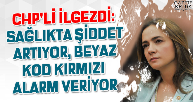 CHP'Lİ GAMZE AKKUŞ İLGEZDİ: SAĞLIKTA ŞİDDET...