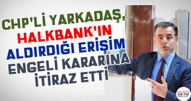 CHP'li Yarkadaş, HALKBANK'ın aldırdığı erişim...
