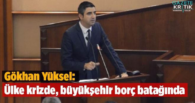 Gökhan Yüksel: Ülke krizde, büyükşehir borç...
