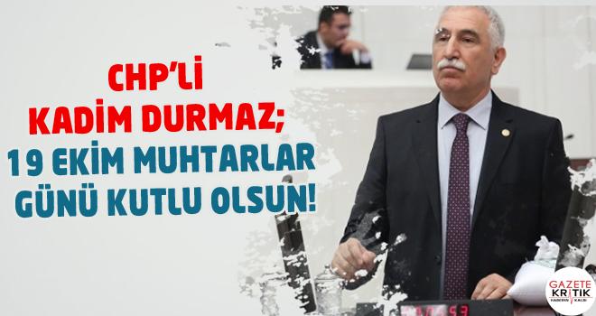 CHP'Lİ KADİM DURMAZ; 19 EKİM MUHTARLAR GÜNÜ KUTLU...