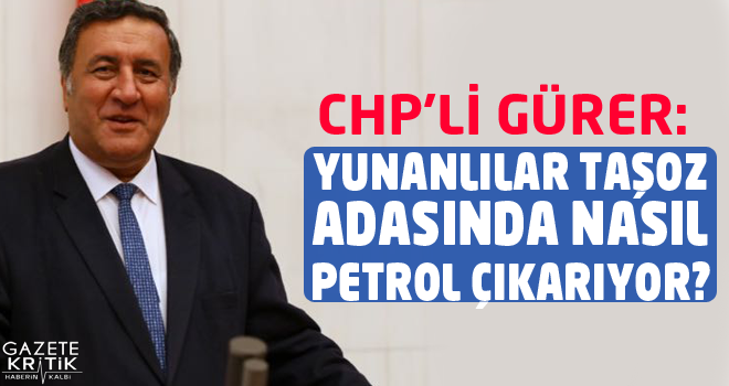 CHP'Lİ GÜRER: YUNANLILAR TAŞOZ ADASINDA NASIL PETROL...