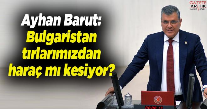 CHP'li Ayhan Barut:Bulgaristan tırlarımızdan haraç...