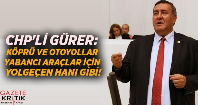 CHP'Lİ GÜRER: KÖPRÜ VE OTOYOLLAR YABANCI ARAÇLAR...