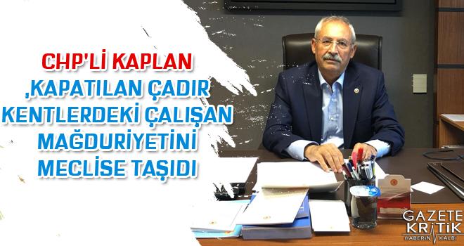 CHP'Lİ KAPLAN ,KAPATILAN ÇADIR KENTLERDEKİ ÇALIŞAN...