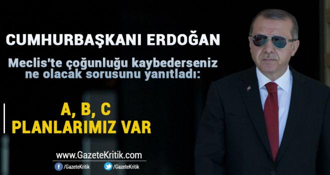 Erdoğan, Meclis'te çoğunluğu kaybederseniz ne olacak sorusunu yanıtladı: A, B, C planlarımız var
