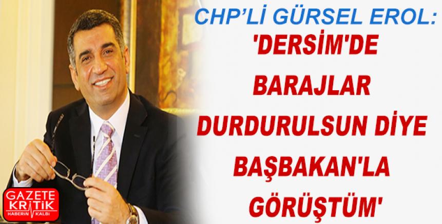 GÜRSEL EROL: 'DERSİM'DE BARAJLAR DURDURULSUN DİYE BAŞBAKAN'LA GÖRÜŞTÜM'