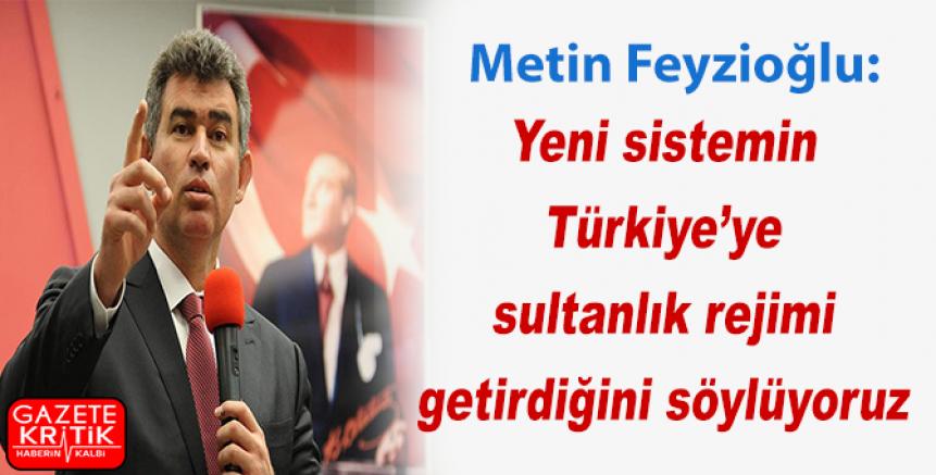 Metin Feyzioğlu: Yeni sistemin Türkiye'ye sultanlık rejimi getirdiğini söylüyoruz
