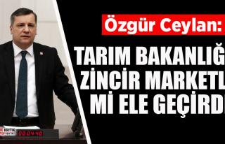 Özgür Ceylan: Tarım Bakanlığını zincir marketler...
