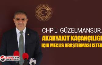 CHP'li Güzelmansur, Akaryakıt kaçakçılığı için meclis araştırması istedi
